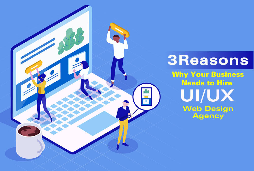 3 Reasons Why Your Business Needs to Hire UIUX Web Design Agency