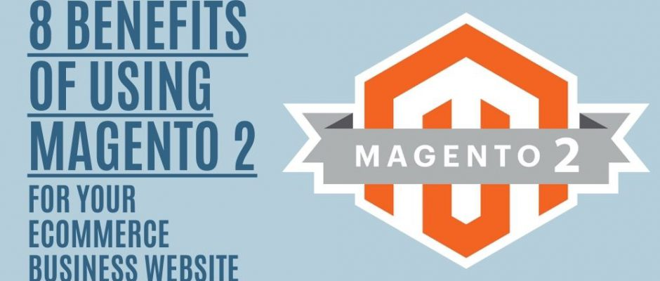 8 Benefits of Using Magento 2 for Your eCommerce Business Website
